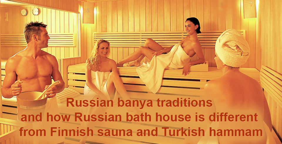 Russian banya traditions and how Russian bath house is different from Finnish sauna and Turkish hammam