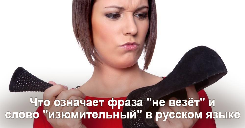 Что означает фраза не везёт и слово изюмительный в русском языке