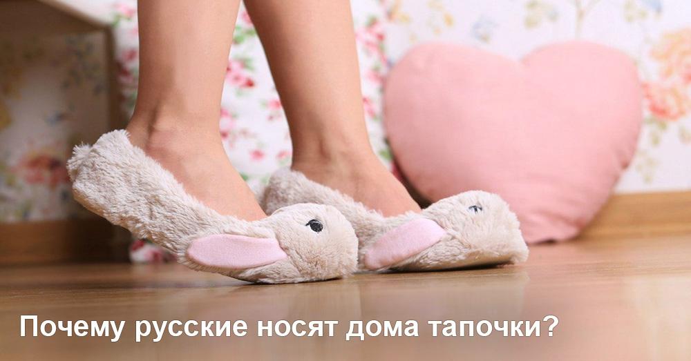 Почему русские носят дома тапочки?